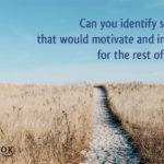 Can you identify something that would motivate and inspire you for the rest of your life?
